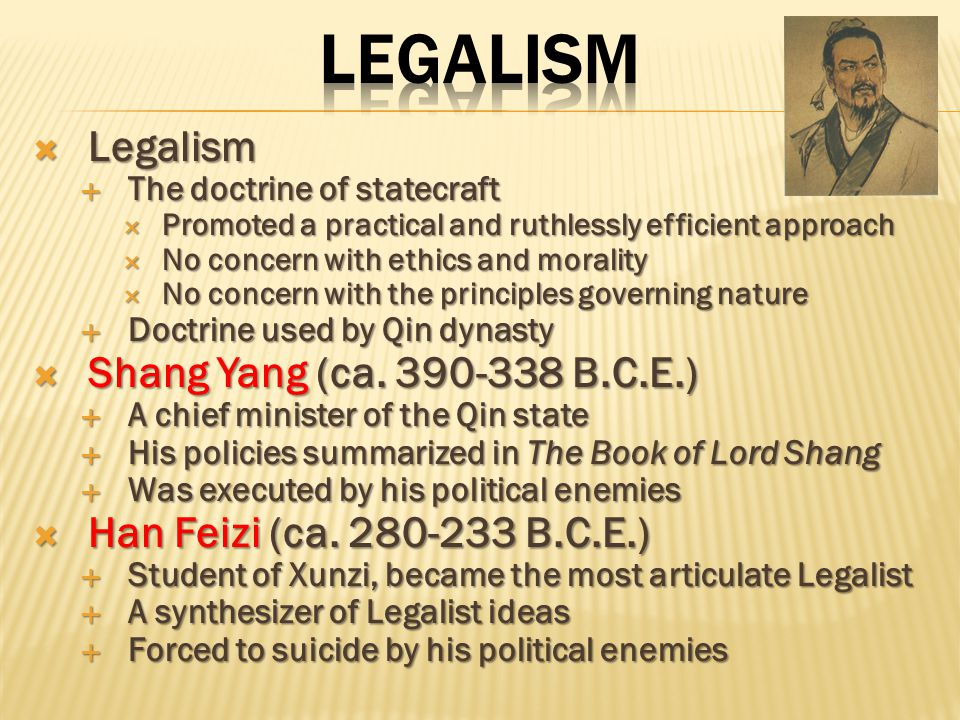  The state s strength  Agriculture  Military force  Discouraged commerce, education, and the arts  How to treat people  Harnessing self-interest of people for needs of state  Called carrot and stick approach in west  Called for harsh penalties even for minor infractions  Advocated collective responsibility before law  Not popular among the Chinese,  Chinese used legalism if state threatened  Legalism still doctrine common to China