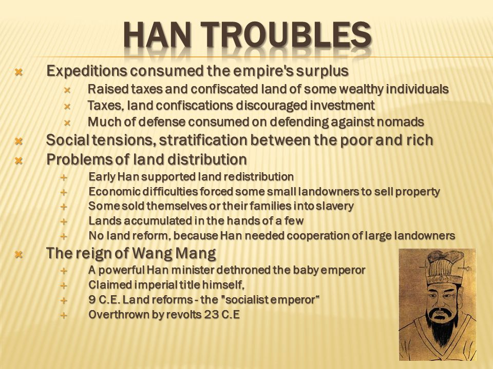  The Later Han Dynasty (25-220 C.E.)  Overthrown of Wang Mang restores Han  New Han much weakened  Rule often through large families, gentry  Rise of Eunuchs in government as new source of power  The Yellow Turban Uprising (Daoist Revolt)  Rulers restored order but did not address problem of landholding  Yellow Turban uprising inflicted serious damage on the Han  Collapse of the Han  Court factions paralyzed central government  Han empire dissolved  China was divided into regional kingdoms  Period of 3 Kingdoms  Local aristocrats divided empire  Later fragmented further  During period nomads invaded, Buddhism entered