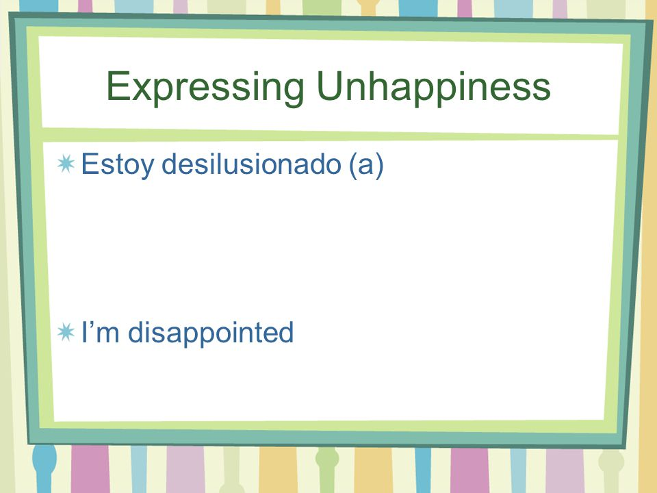 Expressing Unhappiness Estoy dolido (a) I'm hurt