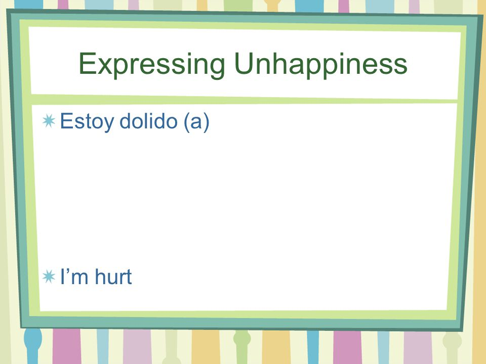 Expressing Unhappiness Me dan ganas de llorar It makes me feel like crying