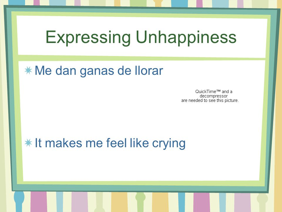 Expressing Unhappiness Me duele mucho que… It really hurts me that…