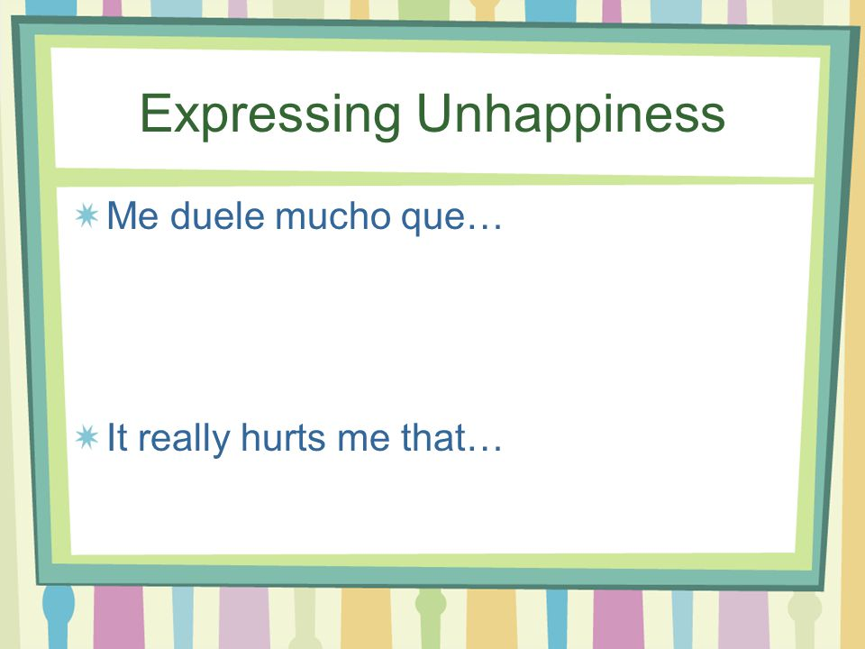 Expressing Unhappiness Me frustra que… It frustrates me that…