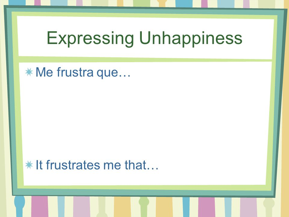 Expressing unhappiness Me siento frustrado (a) I'm frustrated