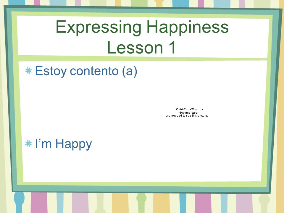 Expressing Happiness Estoy de buen humor. I'm in a good mood.