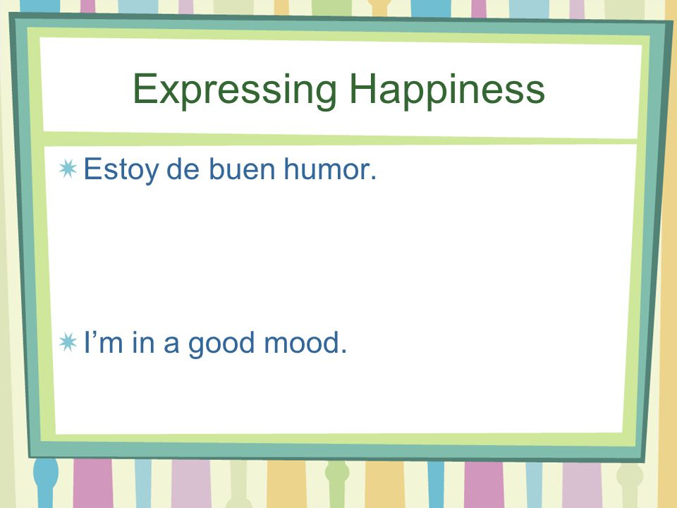 Expressing Happiness Estoy en la Gloria! I'm in heaven!