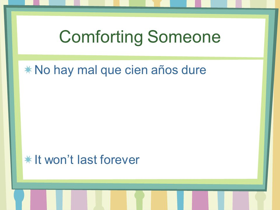 Comforting Someone No hay mal que por bien no venga Every cloud has a silver lining