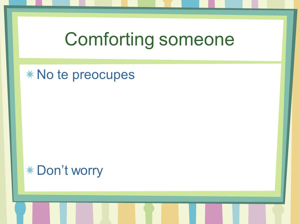 Comforting Someone Qué puedo hacer por ti? What can I do for you?