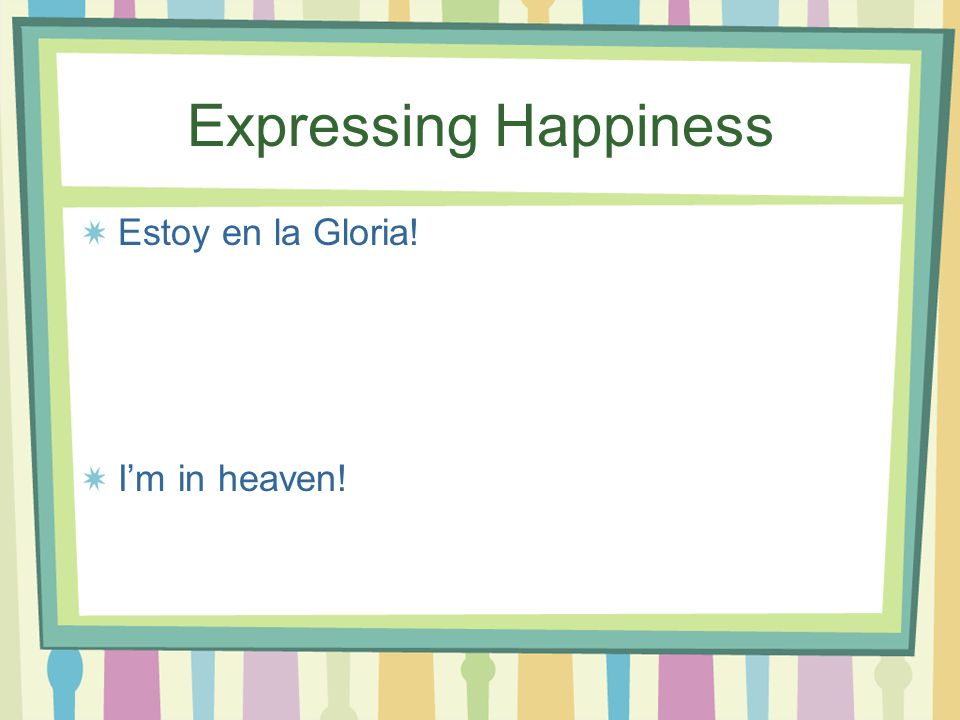 Expressing Happiness Estoy encantado (a) que… I'm delighted that…