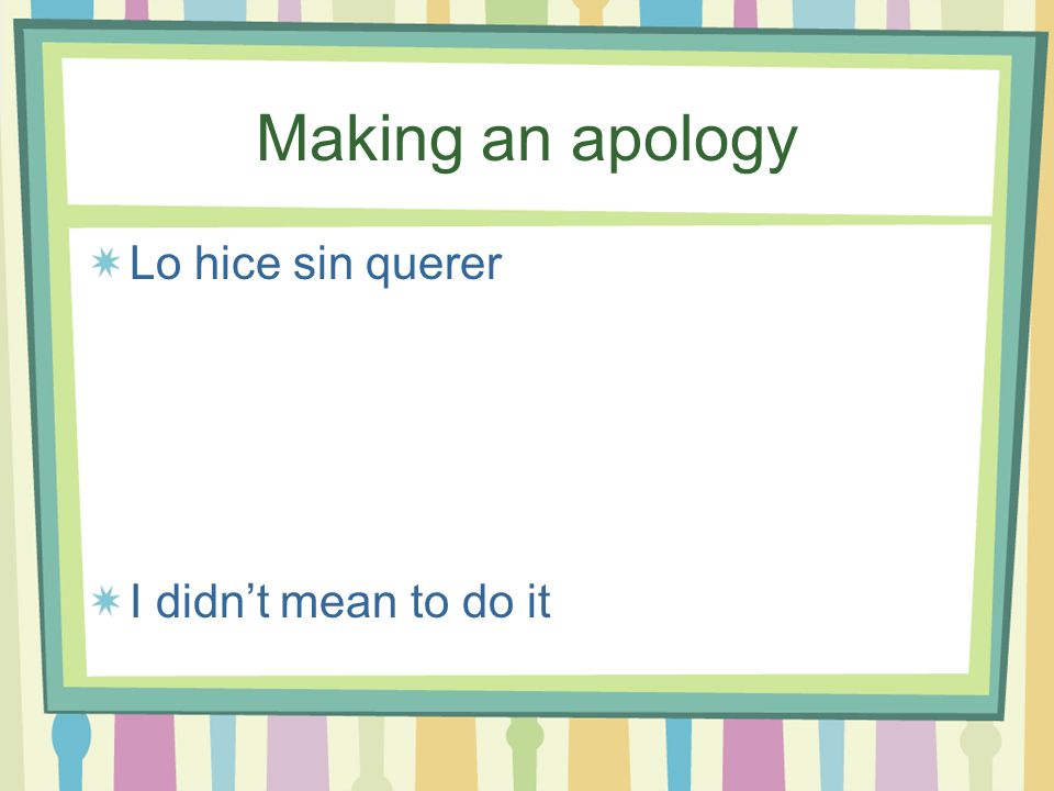 Making an apology Lo siento mucho, es que no sabía I'm very sorry, I didn't know