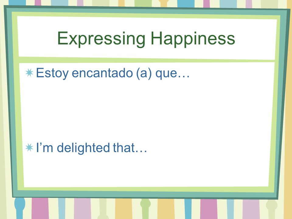 Expressing Happiness Estoy Orgulloso (a) de… I'm proud of…