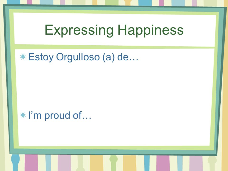 Expressing Happiness Me alegro que… I'm glad that…