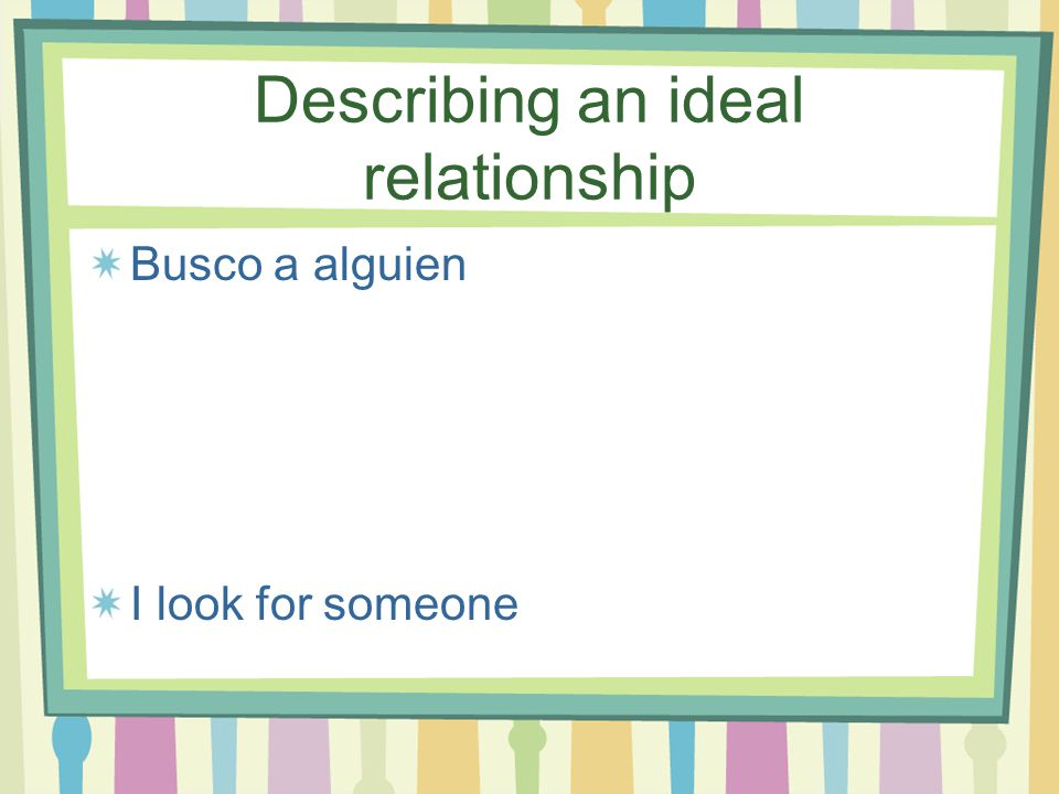 Describing an ideal relationship A quien le guste (n) Who likes