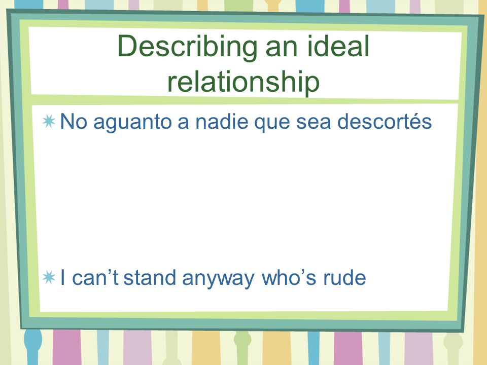 Describing an ideal relationship El (la) novio (a) Boyfriend/girlfriend