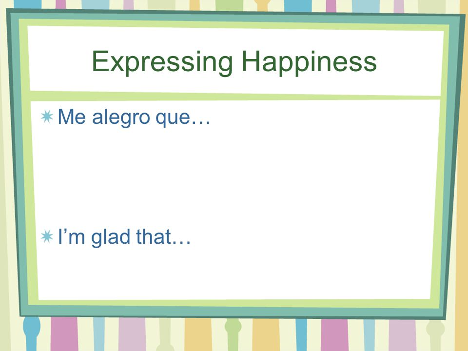 Expressing Happiness Me encanta que… I'm delighted that…