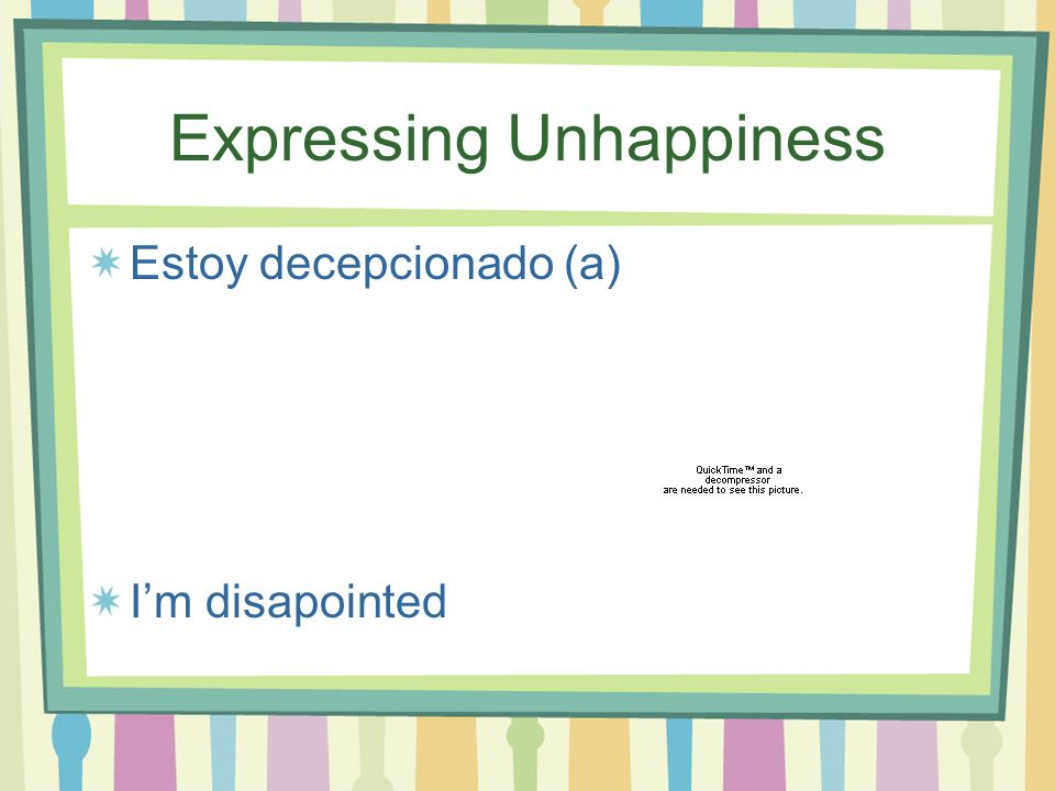 Expressing Unhappiness Estoy desilusionado (a) I'm disappointed