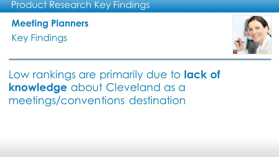 Meeting Planners Key Findings Product Research Key Findings There is a communication gap for Cleveland as a meetings/ conventions destination