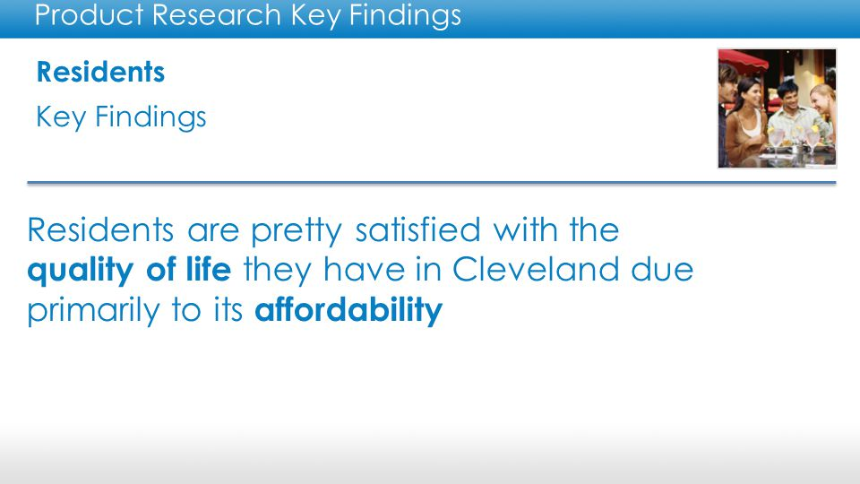 Residents Key Findings Product Research Key Findings Only 34% of Cleveland residents surveyed said they would recommend Cleveland to visitors