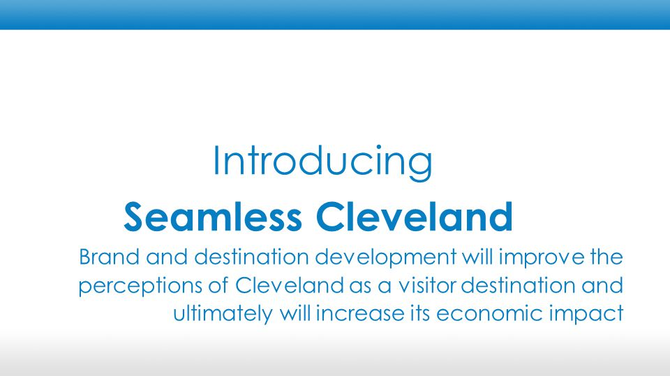 Brand Information Legibility & Wayfinding Product Consistent and inspiring messages and visuals for Cleveland Get visitors the right information at the right time Improve curb-appeal in visitor corridors and improve visitor services Guide visitors around the city in the easiest and quickest way possible