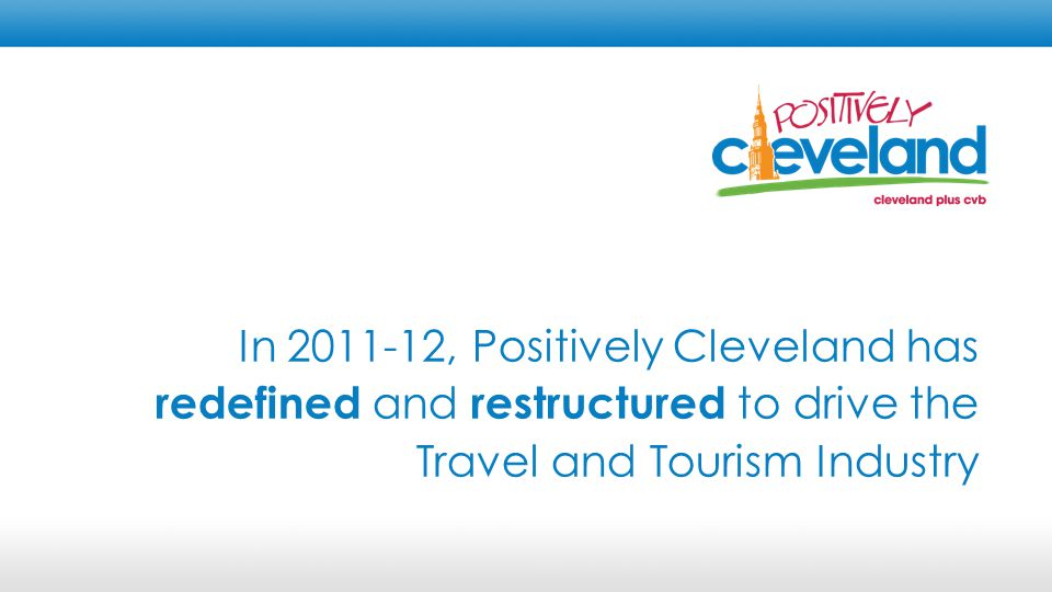 Positively Cleveland is: An Economic Development Organization dedicated to advancing and advocating for Cleveland's travel and tourism industry BOARD RESTRUCTURE STAFF RESTRUCTURE METRICS AND ACCOUNTABILITY