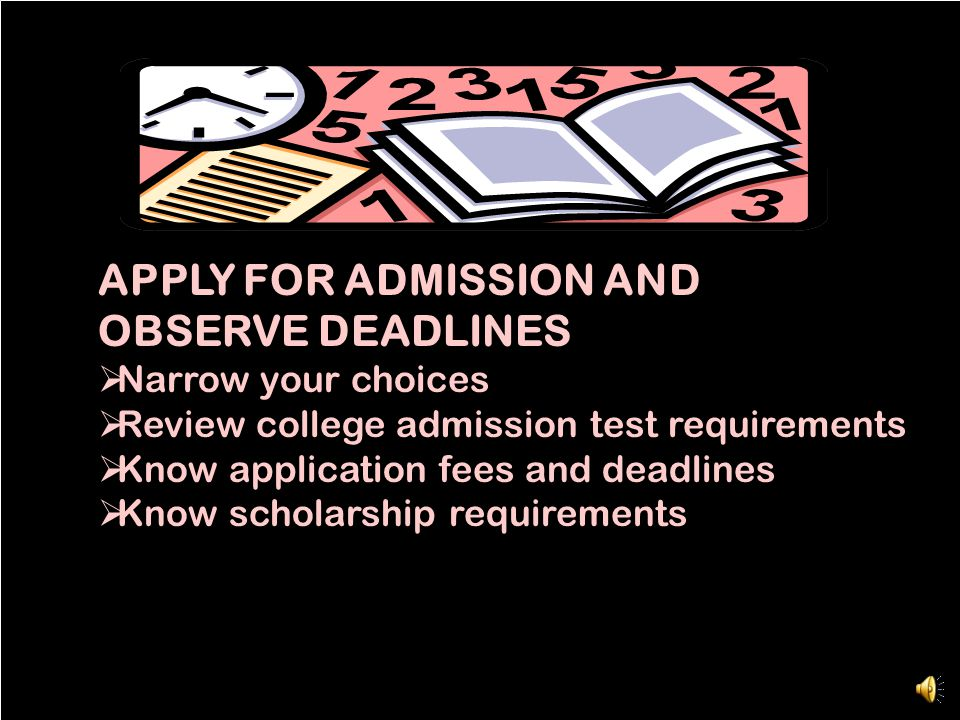 APPLY FOR ADMISSION AND OBSERVE DEADLINES  Narrow your choices  Review college admission test requirements  Know application fees and deadlines  Know scholarship requirements