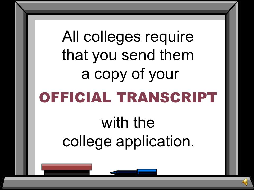 All colleges require that you send them a copy of your OFFICIAL TRANSCRIPT with the college application.