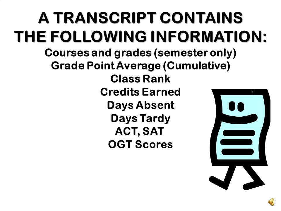 A TRANSCRIPT CONTAINS THE FOLLOWING INFORMATION: Courses and grades (semester only) Grade Point Average (Cumulative) Class Rank Credits Earned Days Absent Days Tardy ACT, SAT OGT Scores