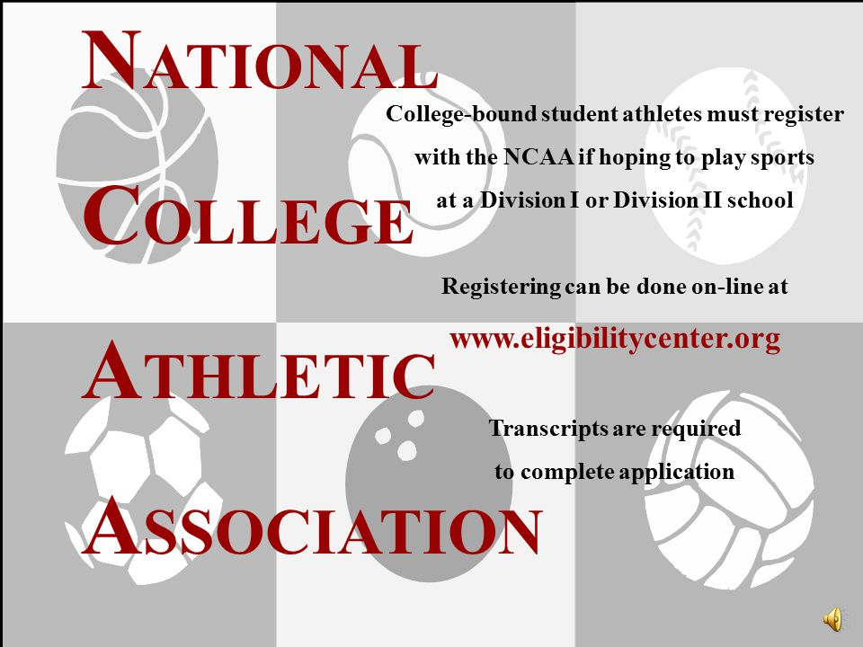 N ATIONAL C OLLEGE A THLETIC A SSOCIATION College-bound student athletes must register with the NCAA if hoping to play sports at a Division I or Division II school Registering can be done on-line at www.eligibilitycenter.org Transcripts are required to complete application