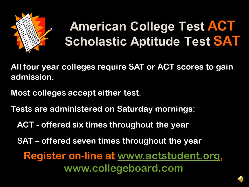 American College Test ACT Scholastic Aptitude Test SAT All four year colleges require SAT or ACT scores to gain admission.