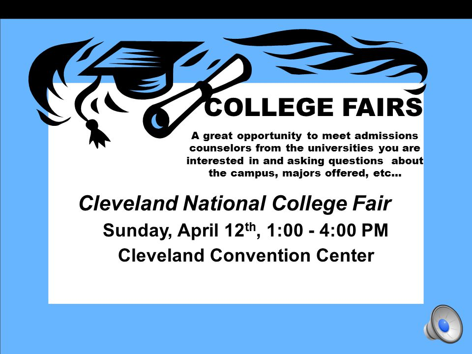 COLLEGE FAIRS A great opportunity to meet admissions counselors from the universities you are interested in and asking questions about the campus, majors offered, etc… Cleveland National College Fair Sunday, April 12 th, 1:00 - 4:00 PM Cleveland Convention Center