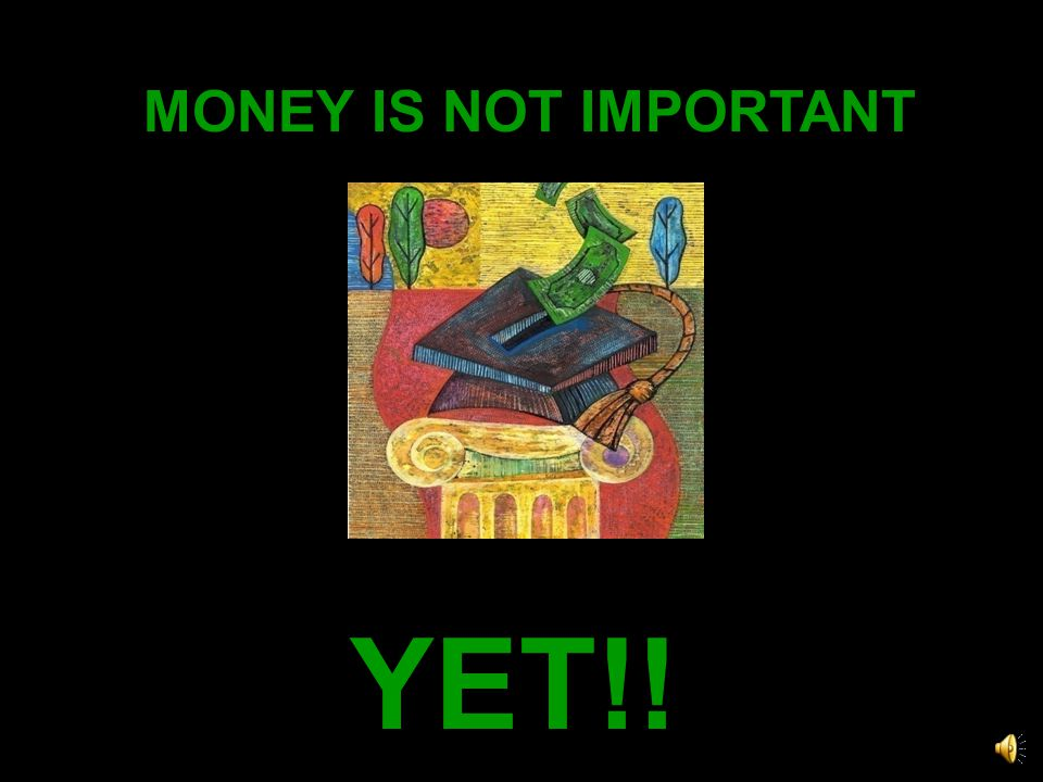 MONEY IS NOT IMPORTANT YET!!