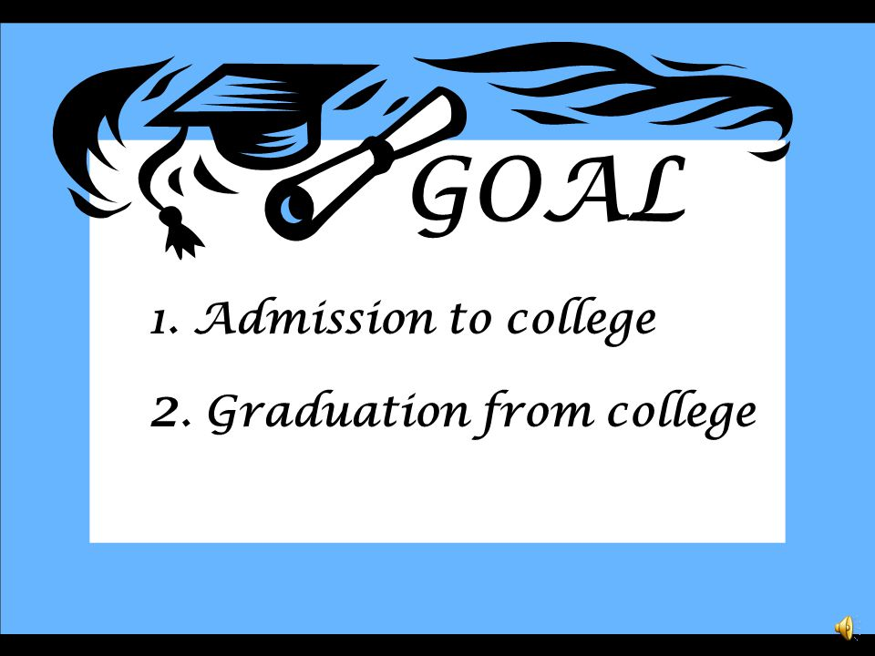 GOAL 1. Admission to college 2. Graduation from college
