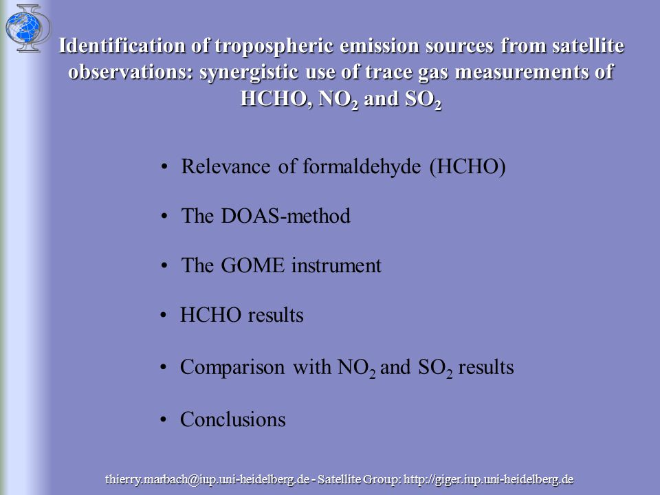 thierry.marbach@iup.uni-heidelberg.de - Satellite Group: http://giger.iup.uni-heidelberg.de Relevance of formaldehyde (HCHO)Relevance of formaldehyde (HCHO) The DOAS-method The GOME instrument HCHO results Comparison with NO 2 and SO 2 results Conclusions Identification of tropospheric emission sources from satellite observations: synergistic use of trace gas measurements of HCHO, NO 2 and SO 2