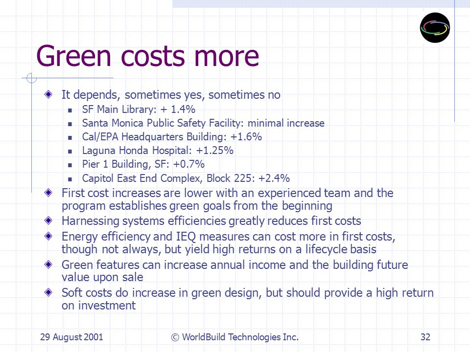 29 August 2001© WorldBuild Technologies Inc.33 Green takes longer There may be more time spent in planning and design due to integrated team approach, though experienced teams take no longer Construction progresses more quickly because more decisions are made, there are fewer RFI's and change orders in the field Result is that greening a project, if started early, does not add time, and can even accelerate the schedule