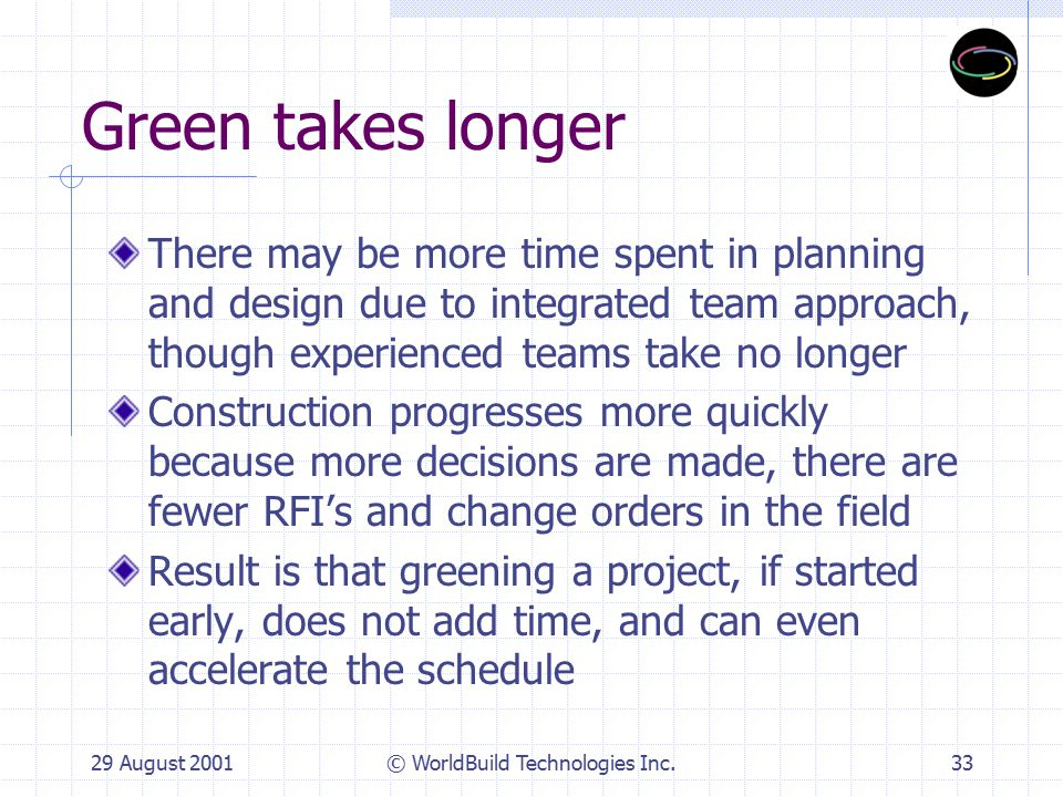 29 August 2001© WorldBuild Technologies Inc.34 Green Increases Risk Energy efficient design and technologies used today are not experimental; many are off the shelf Green materials are readily available and offered by major manufacturers.