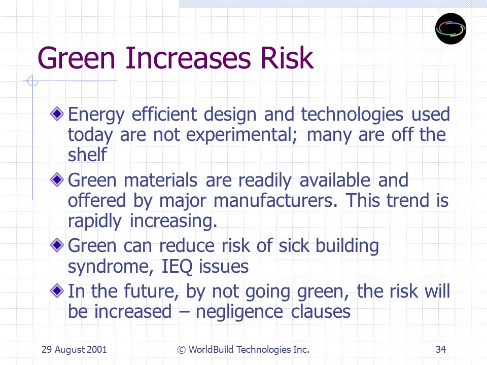 29 August 2001© WorldBuild Technologies Inc.35 Green is hard to do Design technology of green is not difficult, but it is different than conventional process Goal setting,benchmarking and commissioning for optimal performance are new emphasis areas Green requires a dedicated team and buy-in from the ownership and management entities Refer to City of Oakland guidelines for no-brainer features of green buildings The hardest part of green is to open ourselves up to change and new ideas and processes for success