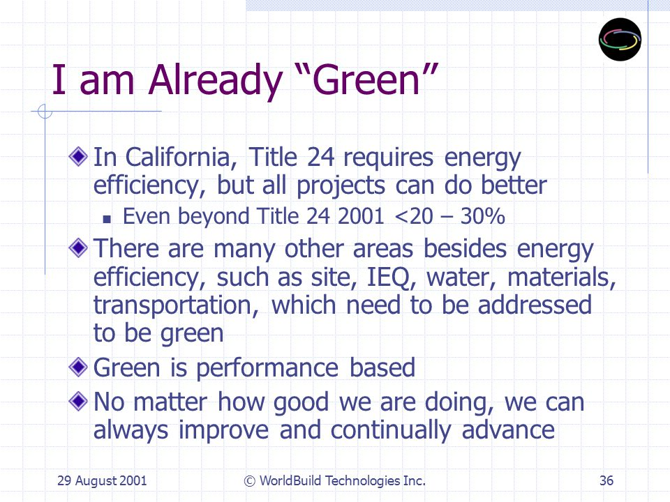 29 August 2001© WorldBuild Technologies Inc.37 Our project is too far along to change anything in its design It is always better to start early in the design process to introduce green Many projects can be greened at the back-end, especially for the tenant interiors Bren School at UCSB greened at 90% construction documents will attain a LEED gold rating, at some additional first cost but much higher lifecycle value Ridgehaven was also greened at a late date, resulting in a few months of delay, but 63% energy savings that made up for the delay in the first year of operations