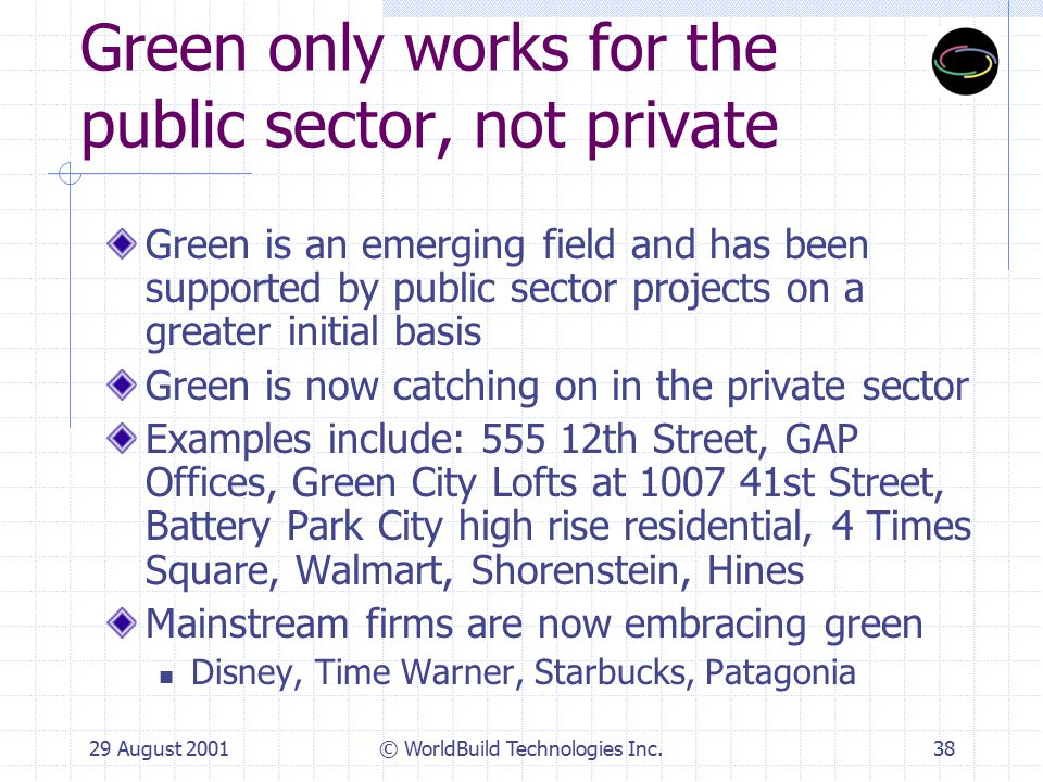 29 August 2001© WorldBuild Technologies Inc.39 My Bank won't finance Green B of A is a member of USGBC and interested in green loans Banks are concerned about the value of the assets they're financing; green buildings have more value and they also have less liability.