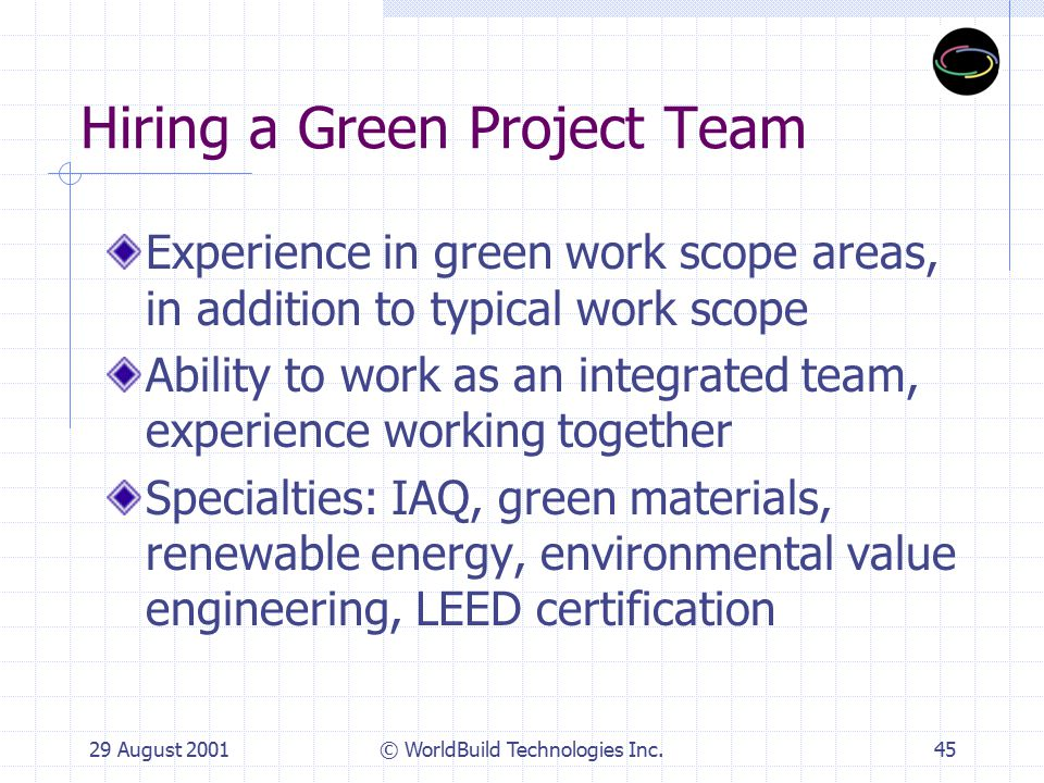 29 August 2001© WorldBuild Technologies Inc.46 Sustainability Work Scope Areas Program Definition Project Management and Master Planning Indoor Environmental Quality and Comfort Energy and Atmosphere Materials and Resources Cost estimating/environmental value engineering LEED Certification
