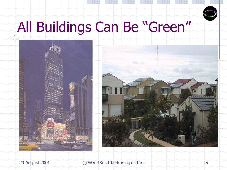 29 August 2001© WorldBuild Technologies Inc.6 Green Building Benchmarks LEED certified building >30% below California's Title 24 energy code Indoor air quality thresholds – (ppb TVOC) 75% - 90% waste diversion from landfill 20% - 30% recycled content products Water efficient and uses recycled water Daylight penetration into core of building, e.g.