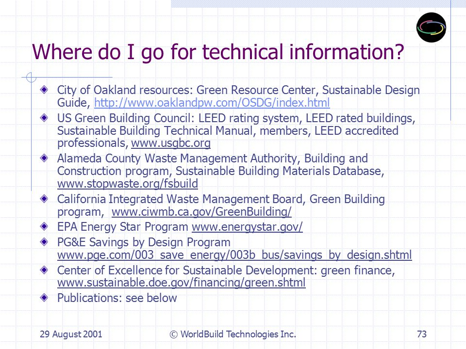 29 August 2001© WorldBuild Technologies Inc.74 Other green projects: 555 12th Street, Oakland, CA 1007 41st Street, Oakland, CA Thoreau Center for Sustainability, SF 525 Golden Gate, City Office Building, SF Laguna Honda Hospital renovation, SF GAP Offices, San Bruno, CA Santa Monica Public Safety Facility, Santa Monica, CA Bren School of Environmental Science & Management, UC Santa Barbara, CA Kirsch Center for Environmental Studies, De Anza CC, Cupertino, CA Pittsburgh Convention Center, Pittsburgh, PA 4 Times Square, NYC 20 River Terrace, Battery Park City, NYC Greenpeace Headquarters, NYC Phillip Merrill Environmental Center, Annapolis, MD