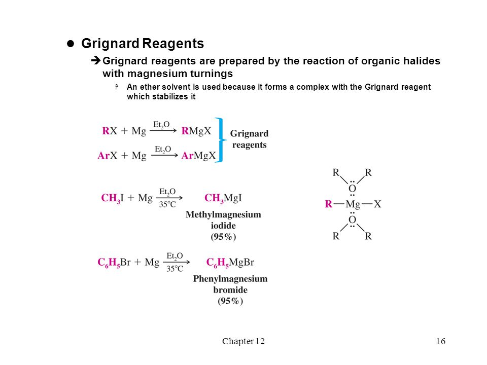 Chapter 1217  Reactions of Organolithium and Organo- magnesium Compounds Reactions with Compounds Containing Acidic Hydrogen Atoms  Organolithium and Grignard reagents behave as if they were carbanions and they are therefore very strong bases  They react readily with hydrogen atoms attached to oxygen, nitrogen or sulfur, in addition to other acidic hydrogens (water and alcohol solvents cannot be used)