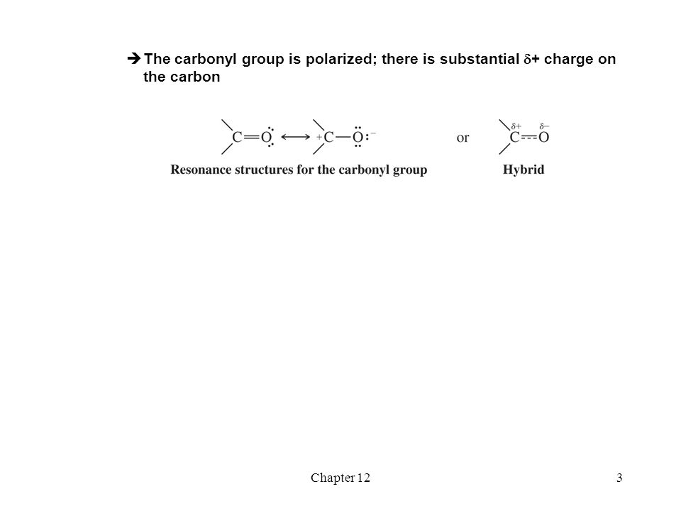 Chapter 124 Reactions of Carbonyl Compounds with Nucleophiles  Carbonyl groups can undergo nucleophilic addition  The nucleophile adds to the  + carbon  The  electrons shift to the oxygen  The carbon becomes sp 3 hybridized and therefore tetrahedral  Hydride ions and carbanions are two examples of nucleophiles that react with the carbonyl carbon  Carbonyl groups and alcohols can be interconverted by oxidation and reduction reactions  Alcohols can be oxidized to aldehydes; aldehydes can be reduced to alcohols