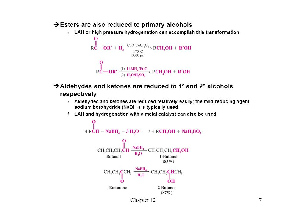 Chapter 128  The key step in the reduction is reaction of hydride with the carbonyl carbon  Carboxylic acids and esters are considerably less reactive to reduction than aldehydes and ketones and require the use of LAH  Lithium aluminium hydride is very reactive with water and must be used in an anhydrous solvent such as ether  Sodium borohydride is considerably less reactive and can be used in solvents such as water or an alcohol