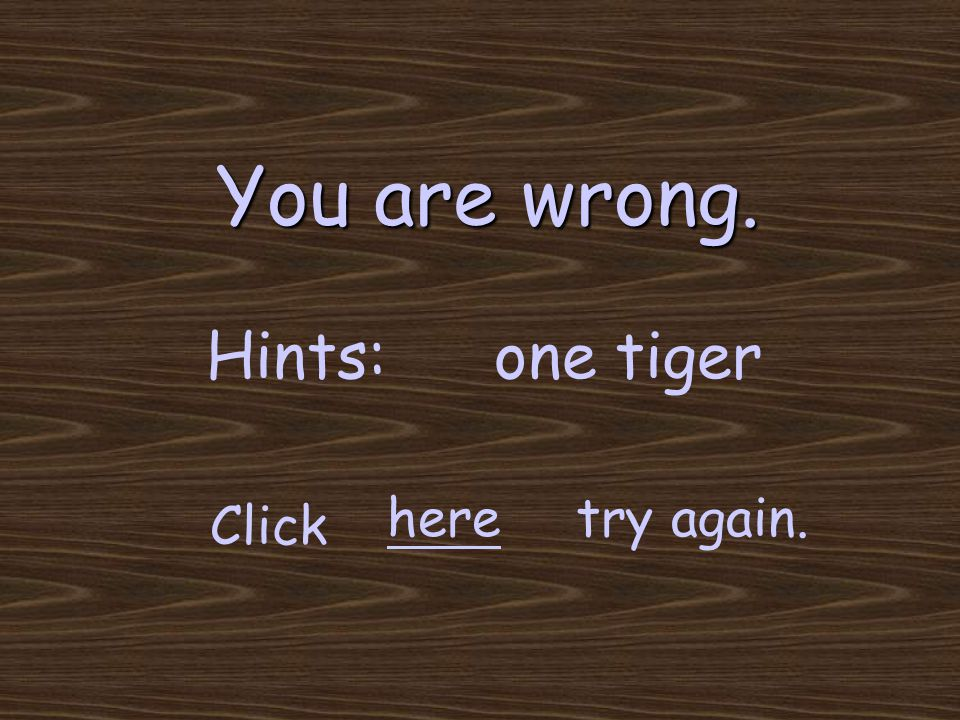You are wrong. try again. Click here Hints:one tiger