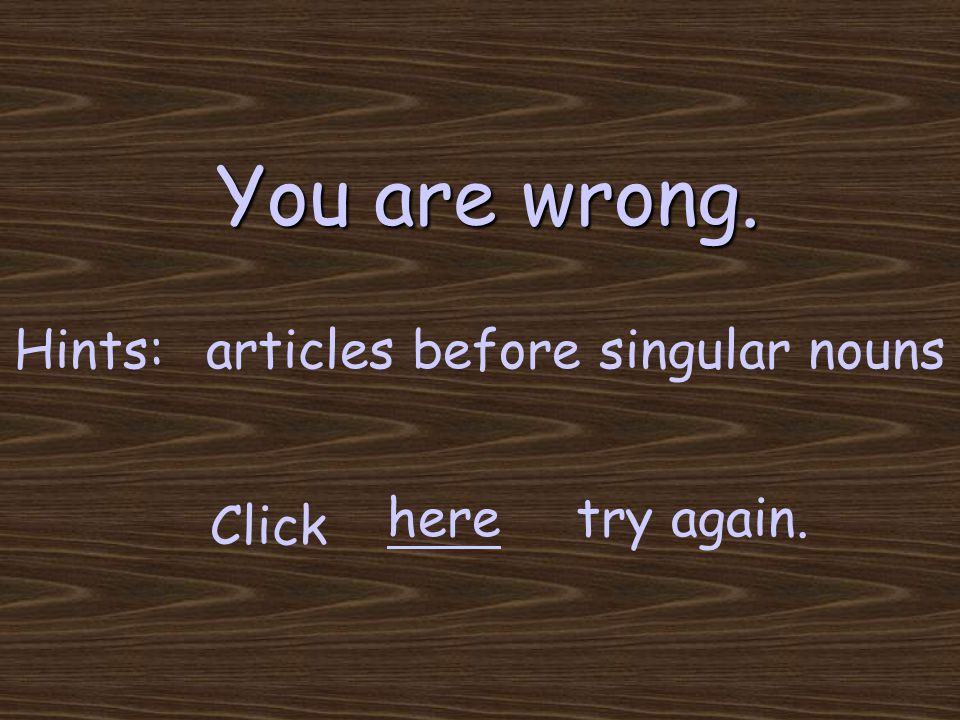 You are wrong. try again. Click here Hints:articles before singular nouns