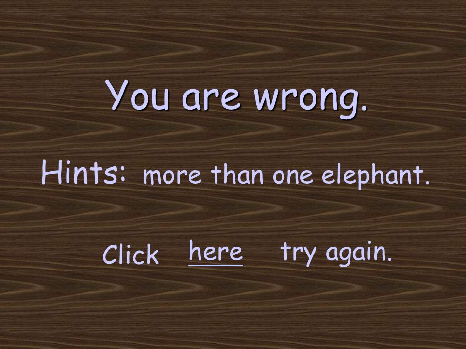 You are wrong. try again. Click here Hints: more than one elephant.