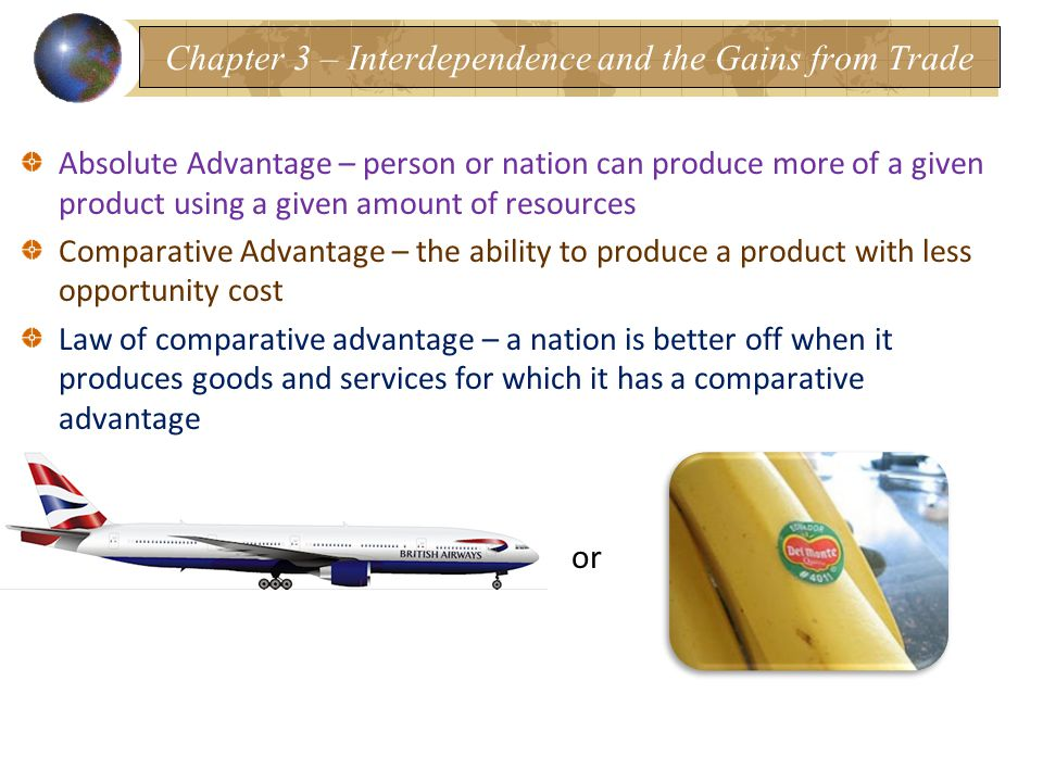 Absolute Advantage – person or nation can produce more of a given product using a given amount of resources Comparative Advantage – the ability to produce a product with less opportunity cost Law of comparative advantage – a nation is better off when it produces goods and services for which it has a comparative advantage or Chapter 3 – Interdependence and the Gains from Trade