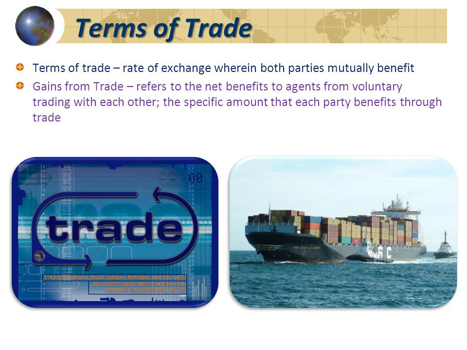 Terms of Trade Terms of trade – rate of exchange wherein both parties mutually benefit Gains from Trade – refers to the net benefits to agents from voluntary trading with each other; the specific amount that each party benefits through trade