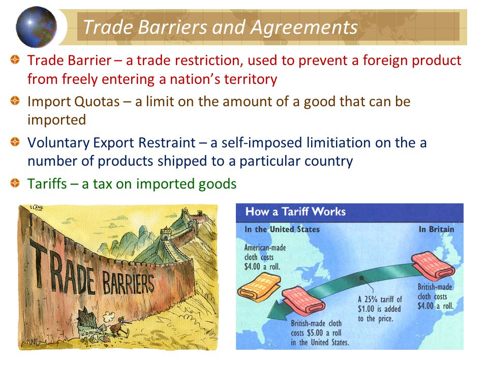 Trade Barriers and Agreements Trade Barrier – a trade restriction, used to prevent a foreign product from freely entering a nation's territory Import Quotas – a limit on the amount of a good that can be imported Voluntary Export Restraint – a self-imposed limitiation on the a number of products shipped to a particular country Tariffs – a tax on imported goods