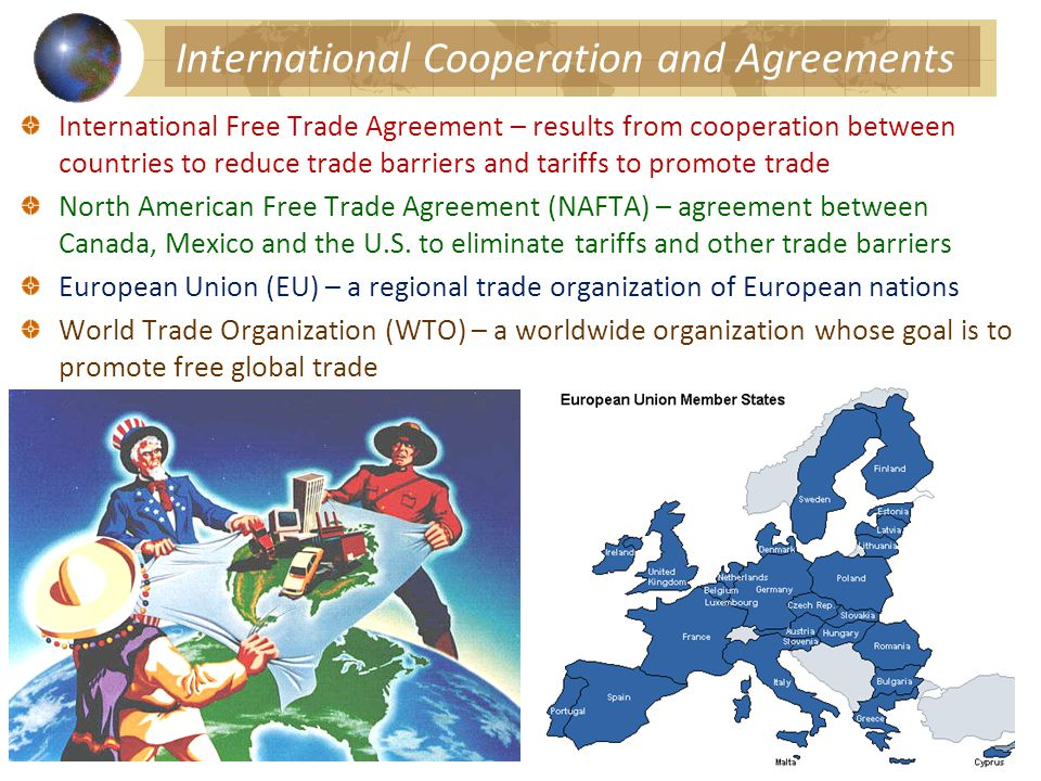 International Cooperation and Agreements International Free Trade Agreement – results from cooperation between countries to reduce trade barriers and tariffs to promote trade North American Free Trade Agreement (NAFTA) – agreement between Canada, Mexico and the U.S.